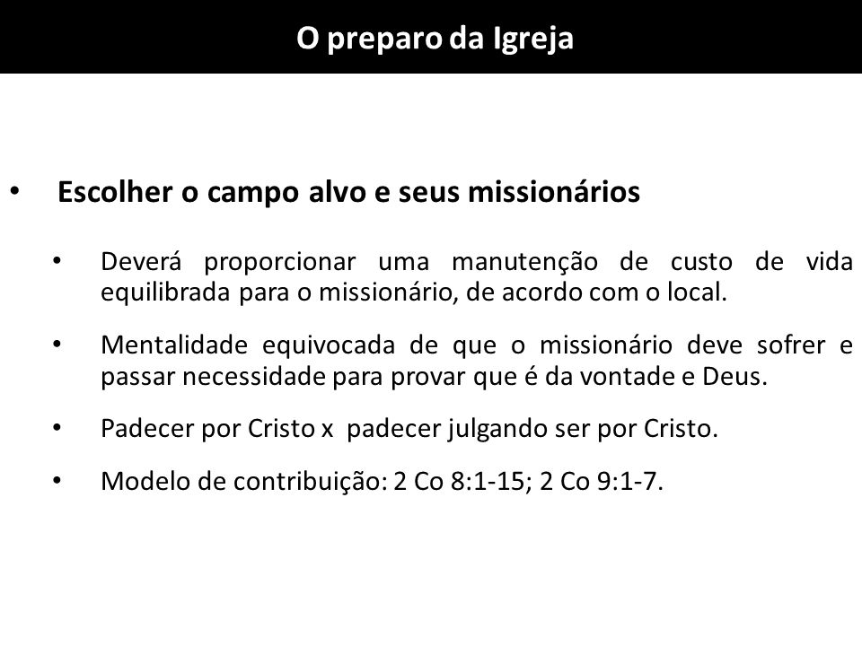 O preparo da Igreja Escolher o campo alvo e seus missionários Deverá proporcionar uma manutenção de custo de vida equilibrada para o missionário, de a