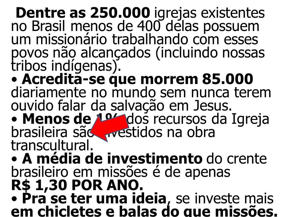 Dentre as 250.000 igrejas existentes no Brasil menos de 400 delas possuem um missionário trabalhando com esses povos não alcançados (incluindo nossas