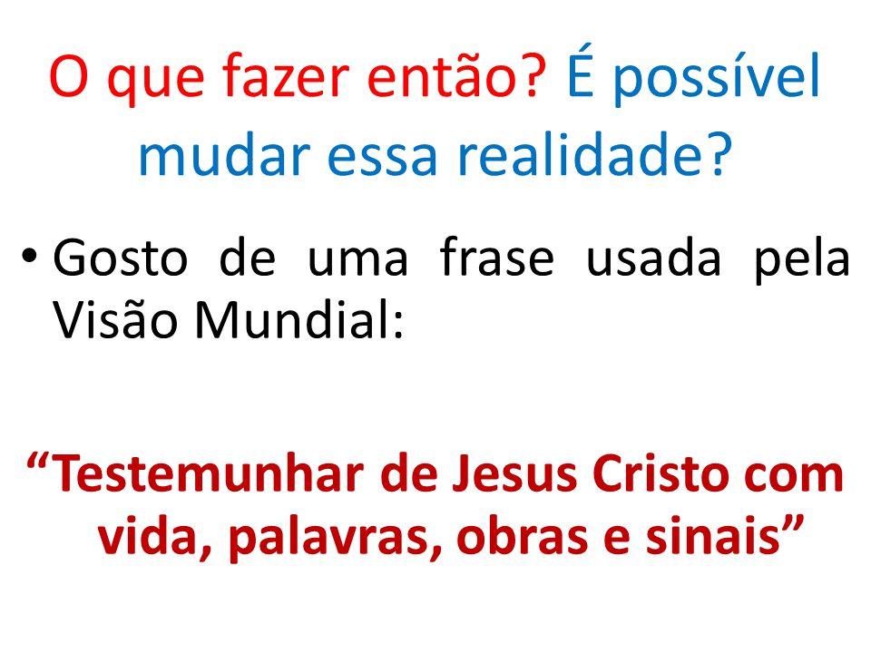 """Gosto de uma frase usada pela Visão Mundial: """"Testemunhar de Jesus Cristo com vida, palavras, obras e sinais"""" O que fazer então? É possível mudar essa"""
