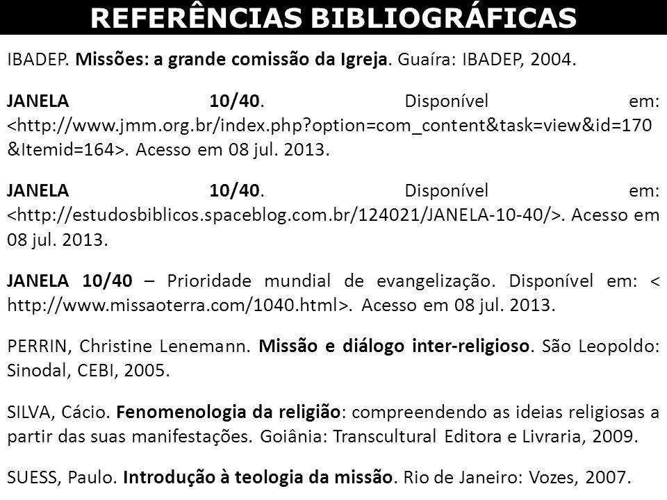 REFERÊNCIAS BIBLIOGRÁFICAS IBADEP. Missões: a grande comissão da Igreja. Guaíra: IBADEP, 2004. JANELA 10/40. Disponível em:. Acesso em 08 jul. 2013. J