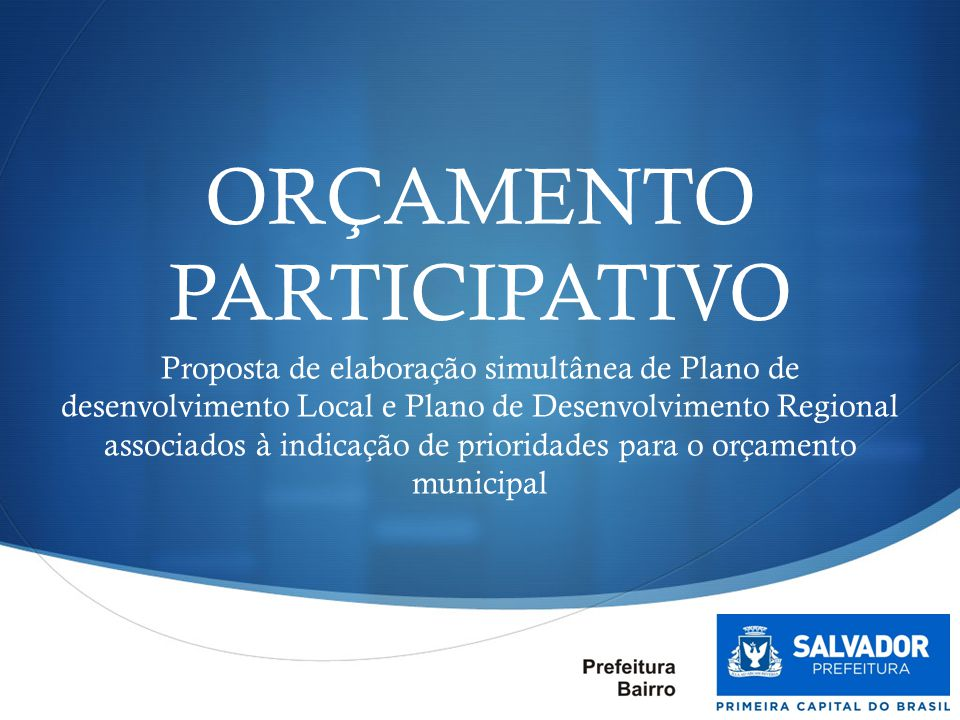  ORÇAMENTO PARTICIPATIVO Proposta de elaboração simultânea de Plano de desenvolvimento Local e Plano de Desenvolvimento Regional associados à indicaç