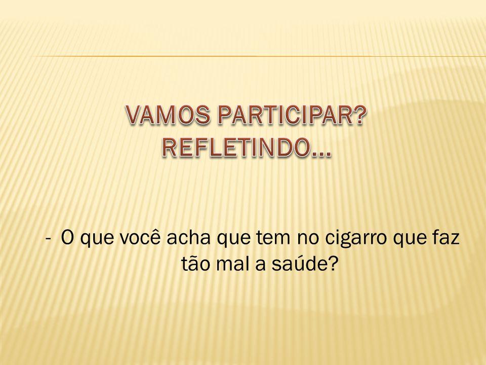 -O que você acha que tem no cigarro que faz tão mal a saúde?