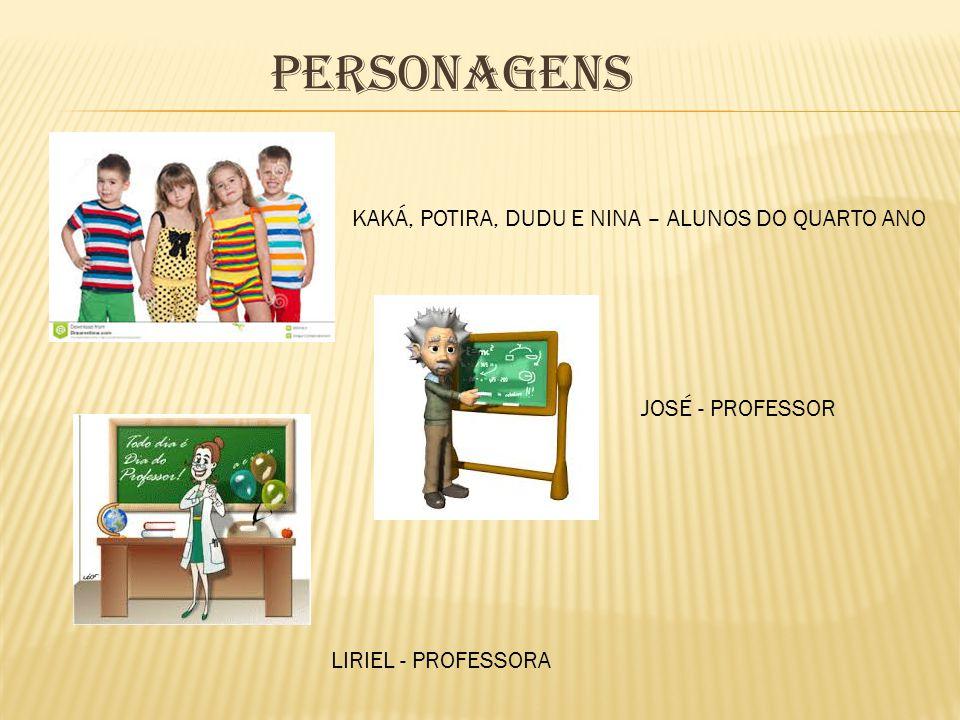 PERSONAGENS KAKÁ, POTIRA, DUDU E NINA – ALUNOS DO QUARTO ANO JOSÉ - PROFESSOR LIRIEL - PROFESSORA
