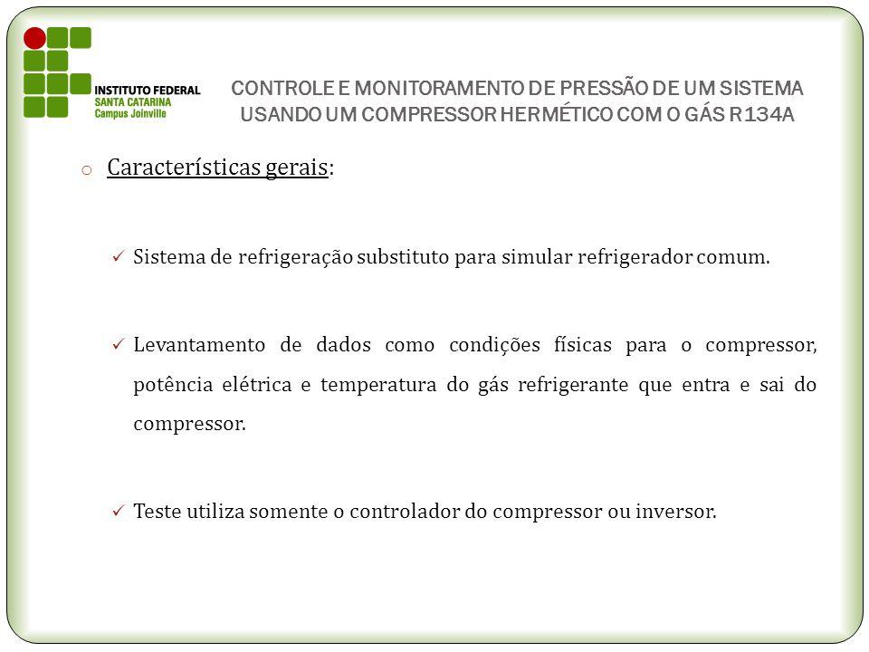 CONTROLE E MONITORAMENTO DE PRESSÃO DE UM SISTEMA USANDO UM COMPRESSOR HERMÉTICO COM O GÁS R134A o Características gerais: Sistema de refrigeração sub