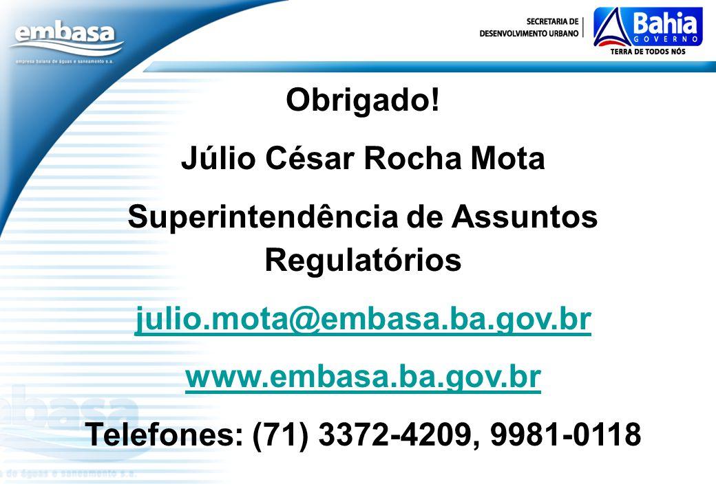 Obrigado! Júlio César Rocha Mota Superintendência de Assuntos Regulatórios julio.mota@embasa.ba.gov.br www.embasa.ba.gov.br Telefones: (71) 3372-4209,