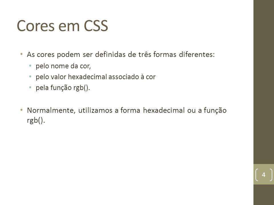 Cores em CSS As cores podem ser definidas de três formas diferentes: pelo nome da cor, pelo valor hexadecimal associado à cor pela função rgb().