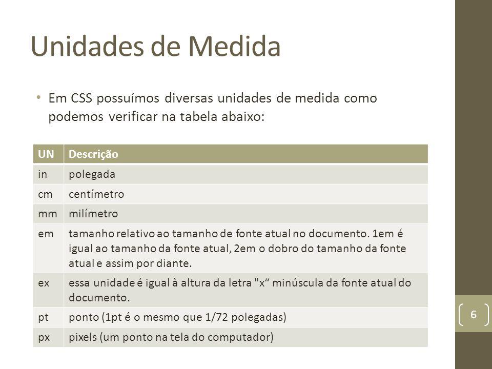 Unidades de Medida Em CSS possuímos diversas unidades de medida como podemos verificar na tabela abaixo: 6 UNDescrição inpolegada cmcentímetro mmmilímetro emtamanho relativo ao tamanho de fonte atual no documento.