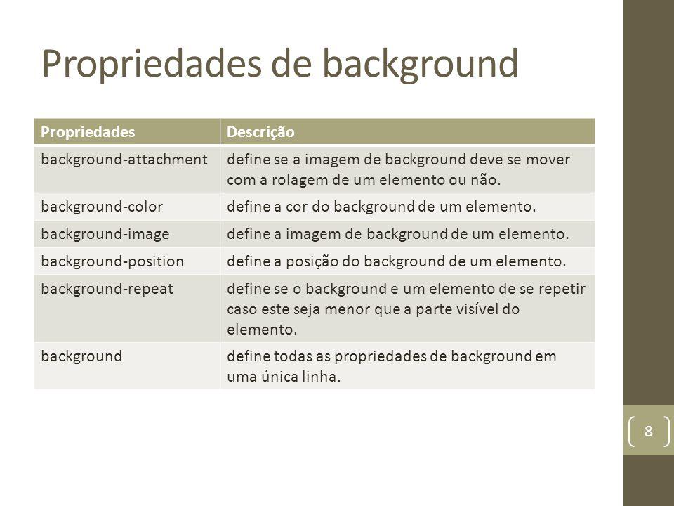 Propriedades de background PropriedadesDescrição background-attachmentdefine se a imagem de background deve se mover com a rolagem de um elemento ou não.