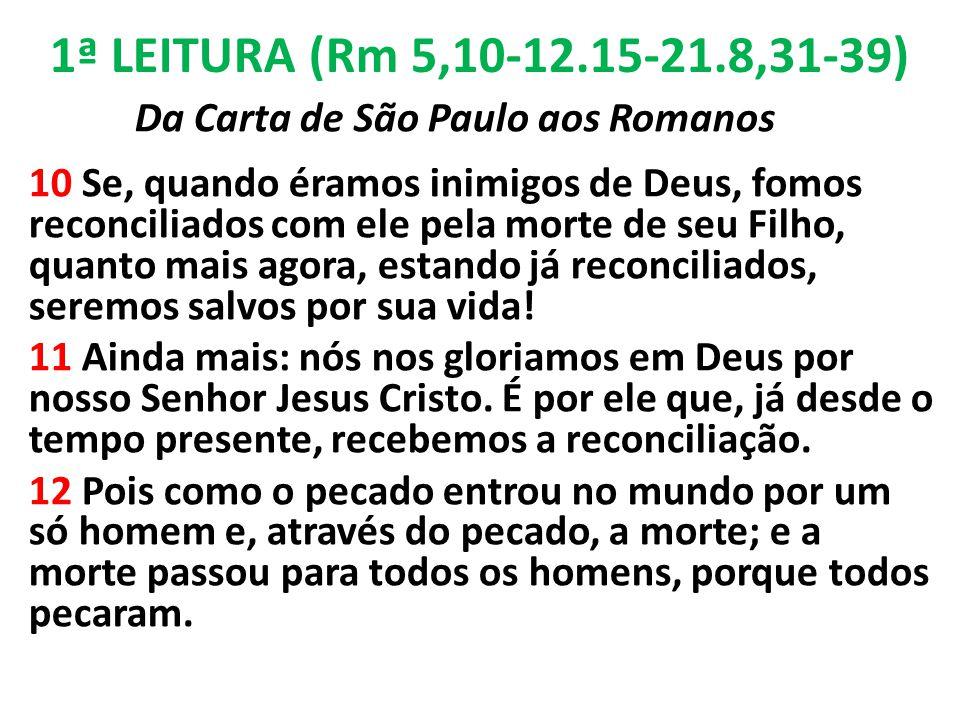 1ª LEITURA (Rm 5,10-12.15-21.8,31-39) Da Carta de São Paulo aos Romanos 10 Se, quando éramos inimigos de Deus, fomos reconciliados com ele pela morte