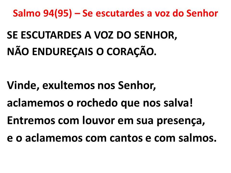 Salmo 94(95) – Se escutardes a voz do Senhor SE ESCUTARDES A VOZ DO SENHOR, NÃO ENDUREÇAIS O CORAÇÃO. Vinde, exultemos nos Senhor, aclamemos o rochedo
