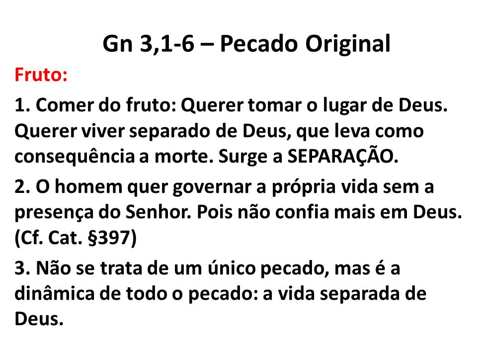 Gn 3,1-6 – Pecado Original Fruto: 1. Comer do fruto: Querer tomar o lugar de Deus. Querer viver separado de Deus, que leva como consequência a morte.