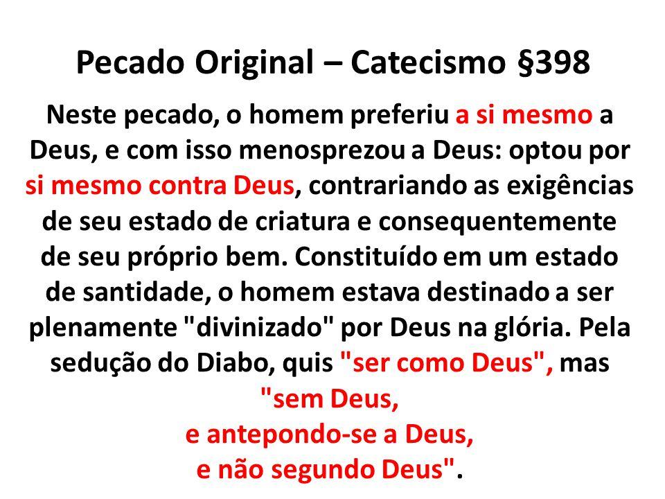 Pecado Original – Catecismo §398 Neste pecado, o homem preferiu a si mesmo a Deus, e com isso menosprezou a Deus: optou por si mesmo contra Deus, cont