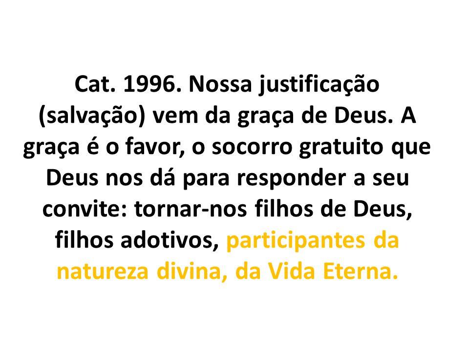 Cat. 1996. Nossa justificação (salvação) vem da graça de Deus. A graça é o favor, o socorro gratuito que Deus nos dá para responder a seu convite: tor