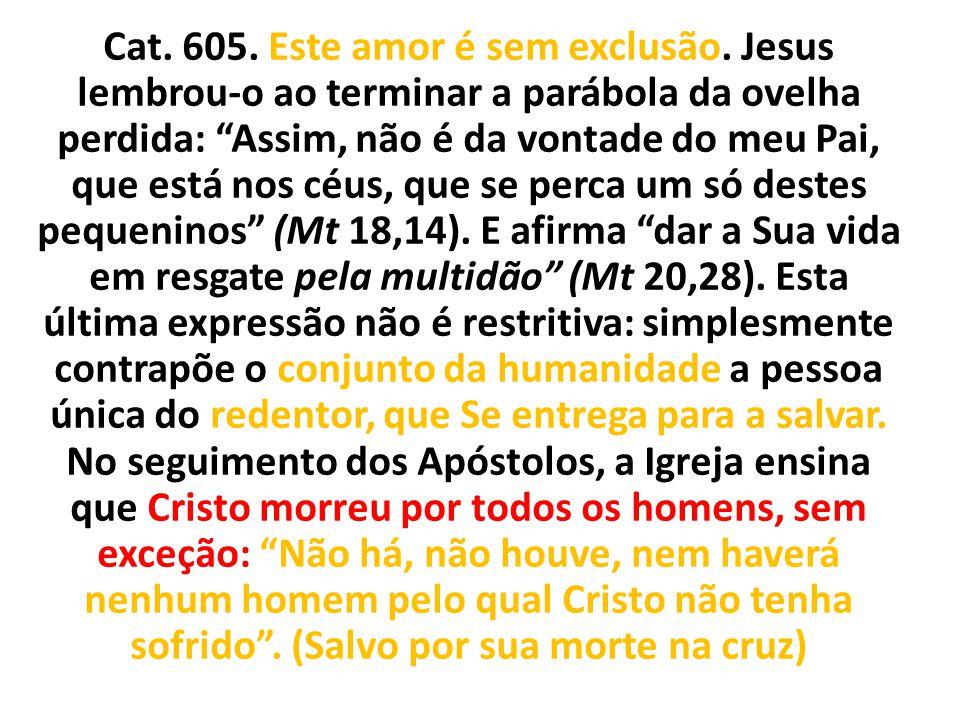 """Cat. 605. Este amor é sem exclusão. Jesus lembrou-o ao terminar a parábola da ovelha perdida: """"Assim, não é da vontade do meu Pai, que está nos céus,"""