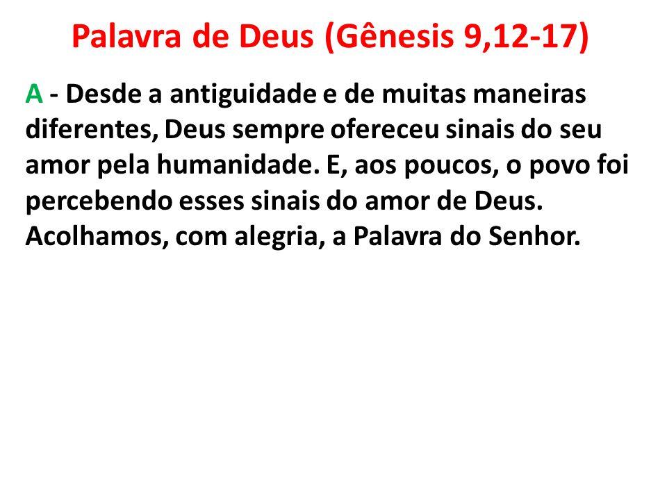 Palavra de Deus (Gênesis 9,12-17) A - Desde a antiguidade e de muitas maneiras diferentes, Deus sempre ofereceu sinais do seu amor pela humanidade. E,