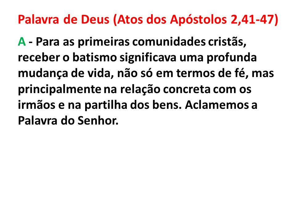 Palavra de Deus (Atos dos Apóstolos 2,41-47) A - Para as primeiras comunidades cristãs, receber o batismo significava uma profunda mudança de vida, nã