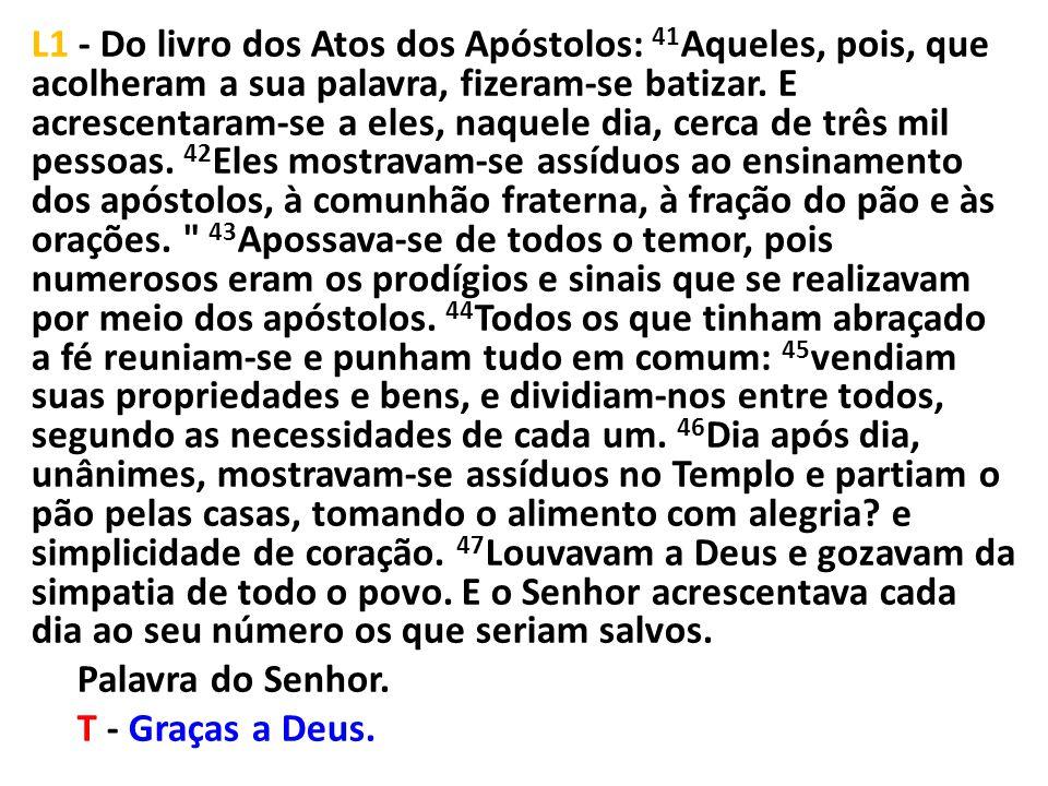 L1 - Do livro dos Atos dos Apóstolos: 41 Aqueles, pois, que acolheram a sua palavra, fizeram-se batizar. E acrescentaram-se a eles, naquele dia, cerca