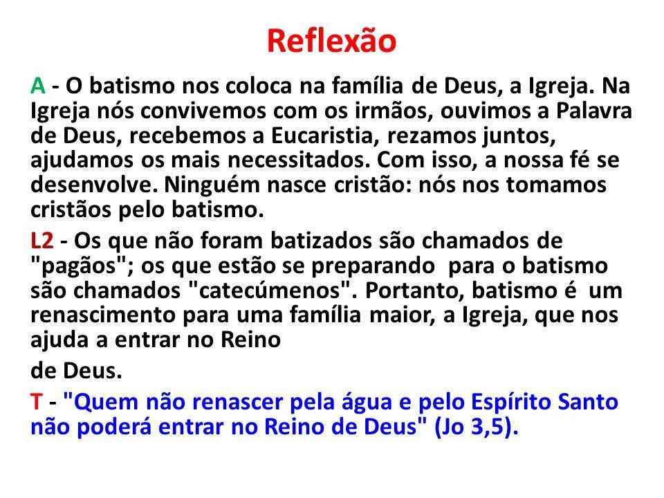 Reflexão A - O batismo nos coloca na família de Deus, a Igreja. Na Igreja nós convivemos com os irmãos, ouvimos a Palavra de Deus, recebemos a Eucaris