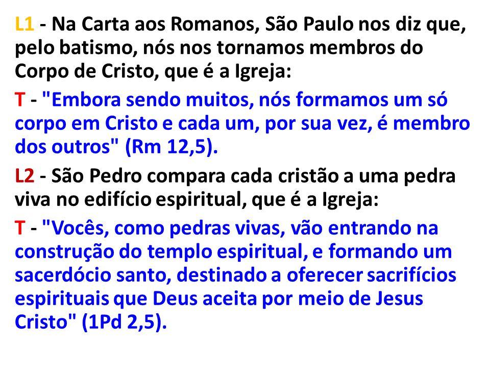 L1 - Na Carta aos Romanos, São Paulo nos diz que, pelo batismo, nós nos tornamos membros do Corpo de Cristo, que é a Igreja: T -
