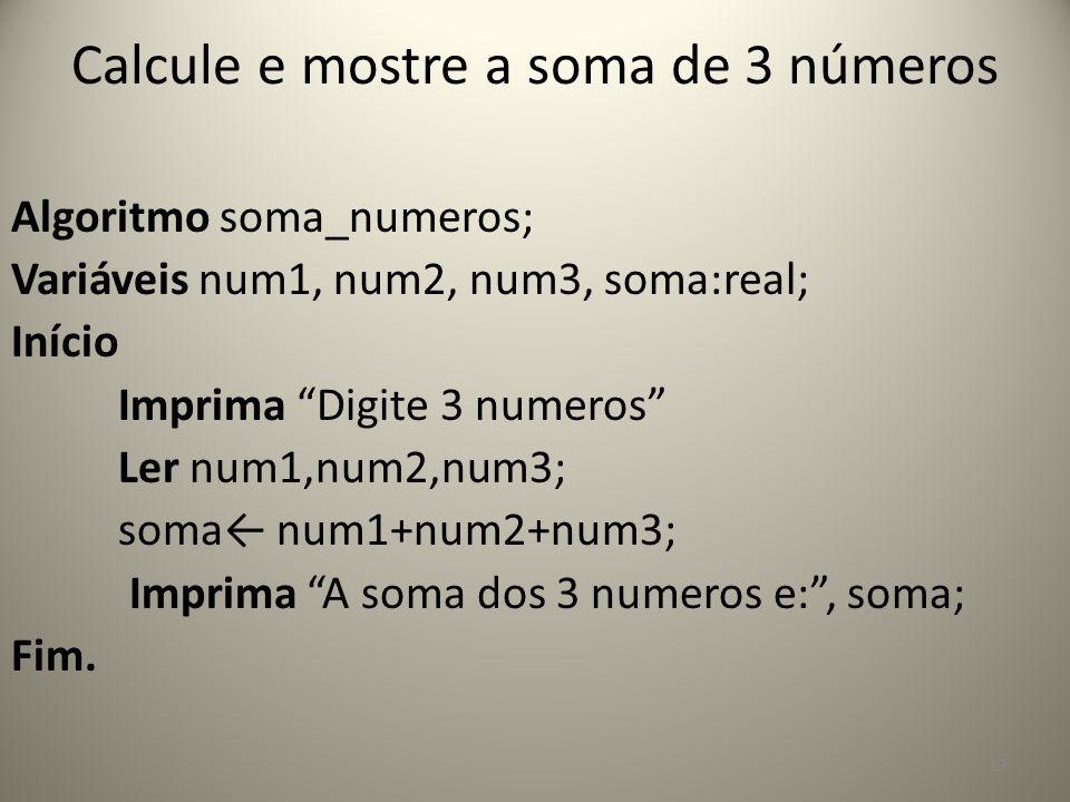 """Calcule e mostre a soma de 3 números Algoritmo soma_numeros; Variáveis num1, num2, num3, soma:real; Início Imprima """"Digite 3 numeros"""" Ler num1,num2,nu"""