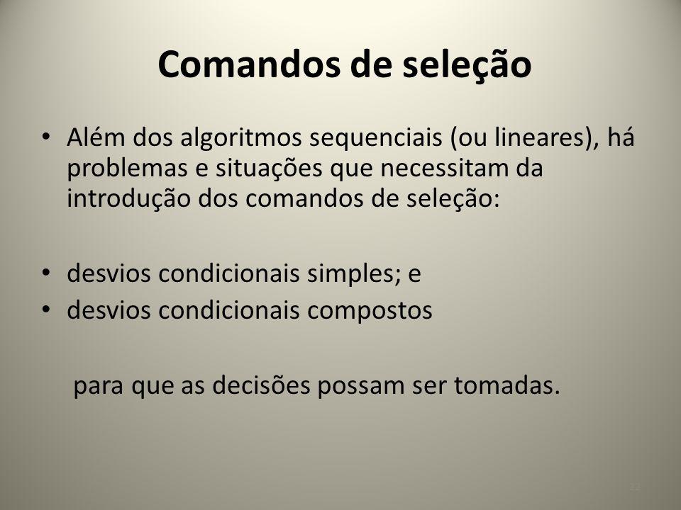 Comandos de seleção Além dos algoritmos sequenciais (ou lineares), há problemas e situações que necessitam da introdução dos comandos de seleção: desv