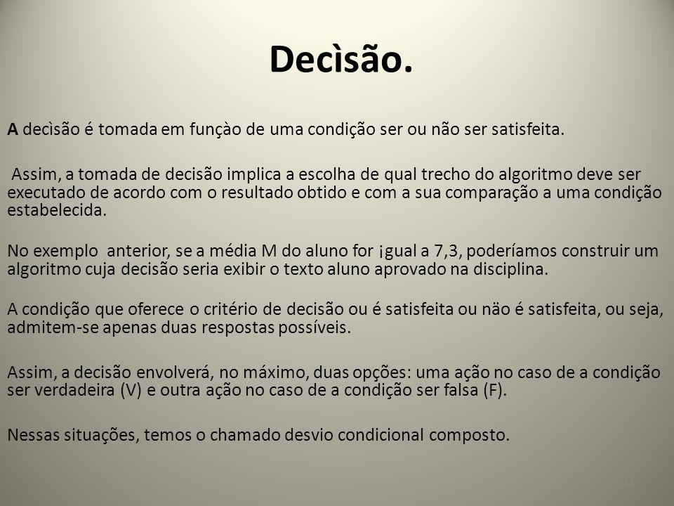Decìsão. A decìsão é tomada em funçào de uma condição ser ou não ser satisfeita. Assim, a tomada de decisão implica a escolha de qual trecho do algori