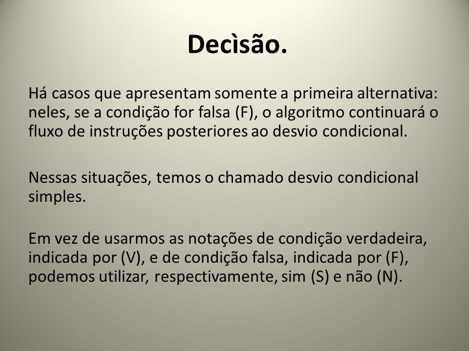 Há casos que apresentam somente a primeira alternativa: neles, se a condição for falsa (F), o algoritmo continuará o fluxo de instruções posteriores a