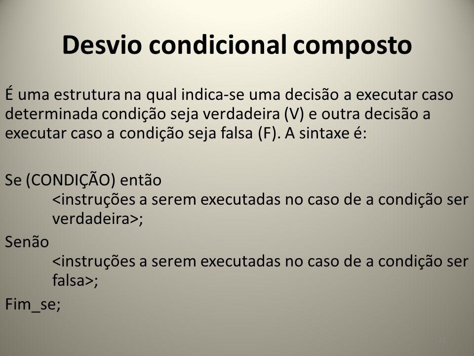 Desvio condicional composto 29 É uma estrutura na qual indica-se uma decisão a executar caso determinada condição seja verdadeira (V) e outra decisão