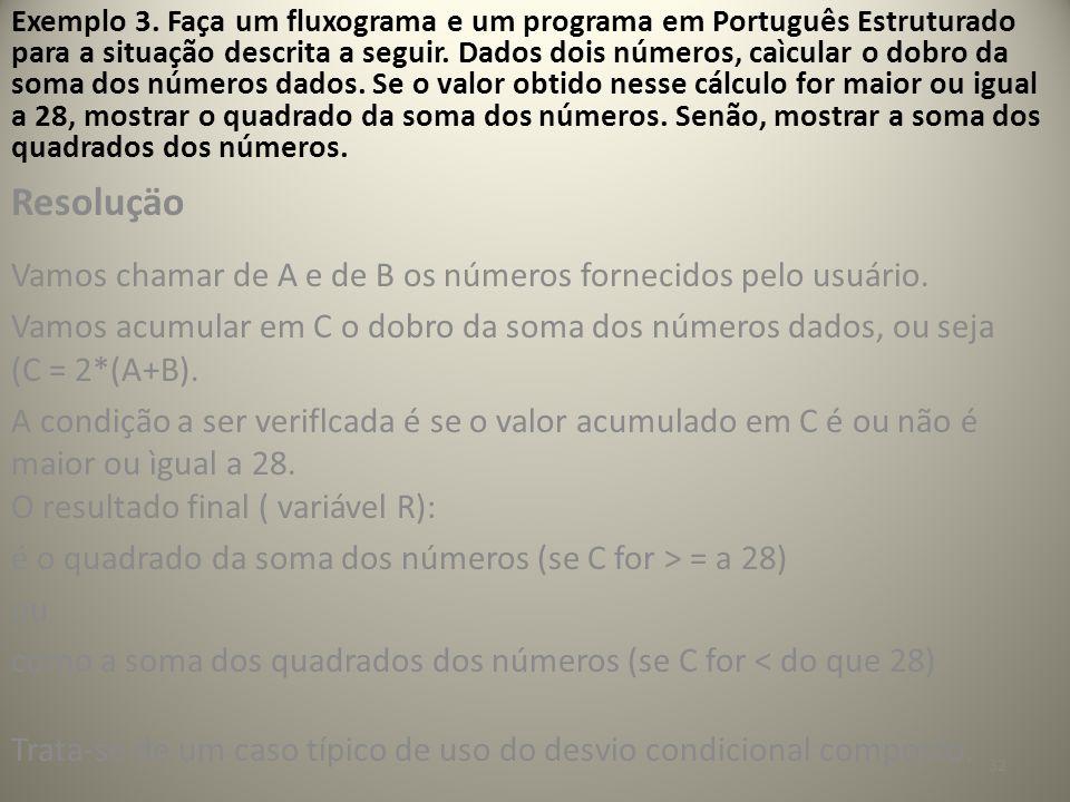 32 Exemplo 3. Faça um fluxograma e um programa em Português Estruturado para a situação descrita a seguir. Dados dois números, caìcular o dobro da som