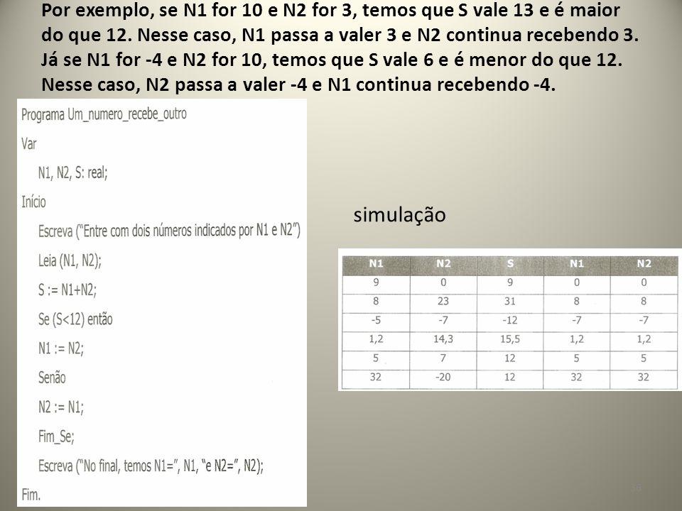 simulação 36 Por exemplo, se N1 for 10 e N2 for 3, temos que S vale 13 e é maior do que 12. Nesse caso, N1 passa a valer 3 e N2 continua recebendo 3.