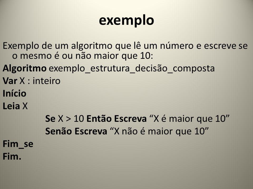 exemplo Exemplo de um algoritmo que lê um número e escreve se o mesmo é ou não maior que 10: Algoritmo exemplo_estrutura_decisão_composta Var X : inte