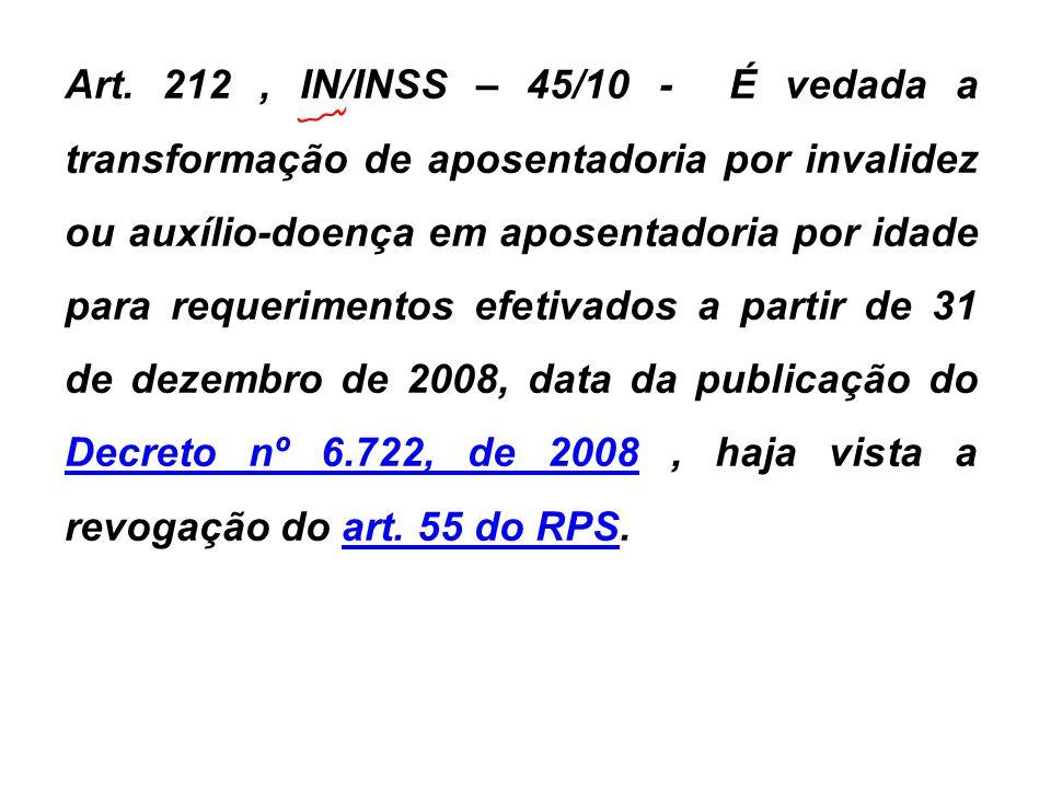 Art. 212, IN/INSS – 45/10 - É vedada a transformação de aposentadoria por invalidez ou auxílio-doença em aposentadoria por idade para requerimentos ef