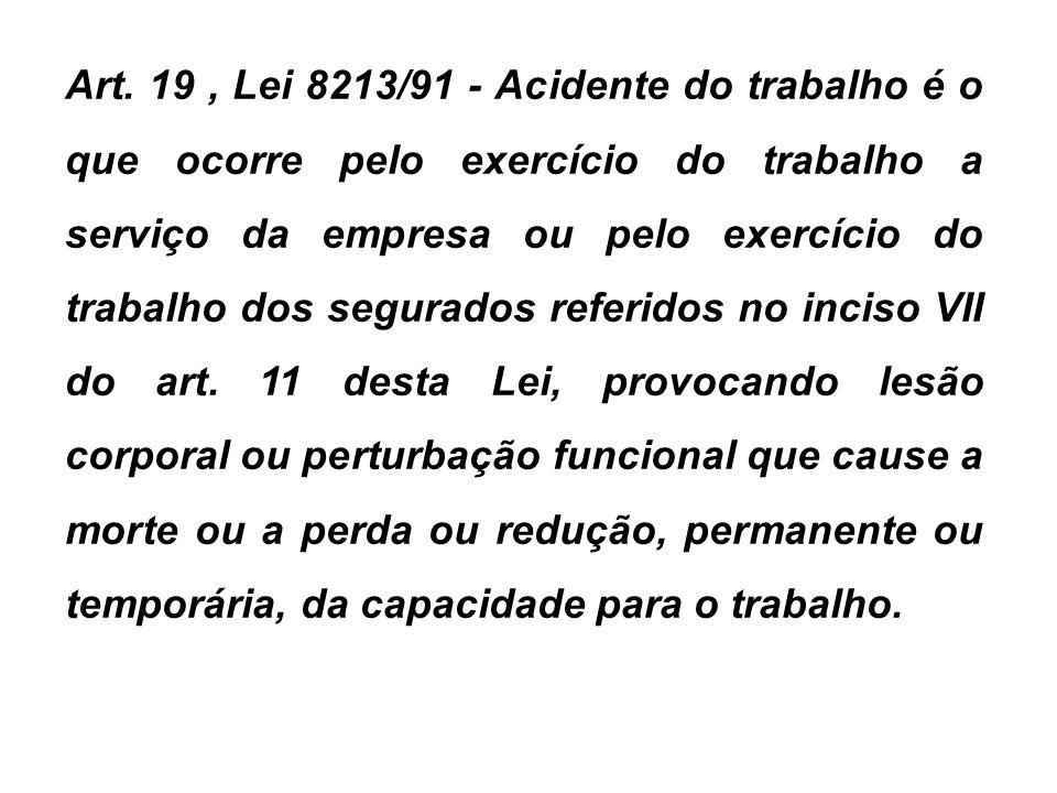 Art. 19, Lei 8213/91 - Acidente do trabalho é o que ocorre pelo exercício do trabalho a serviço da empresa ou pelo exercício do trabalho dos segurados