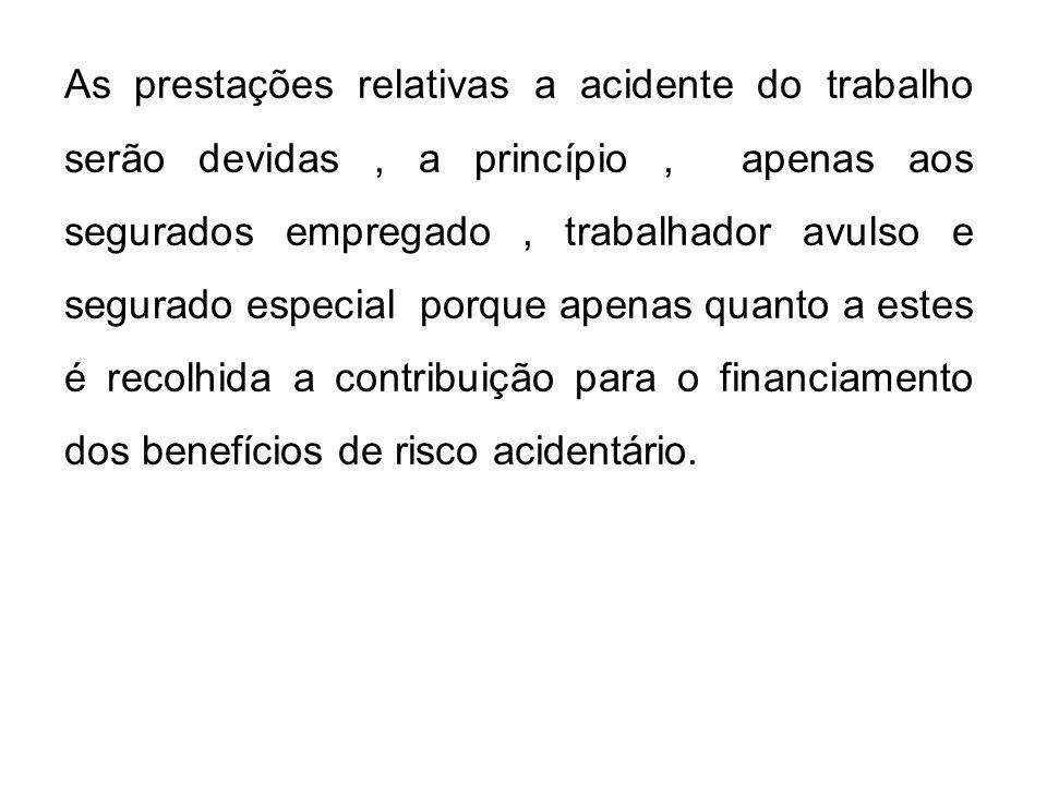 As prestações relativas a acidente do trabalho serão devidas, a princípio, apenas aos segurados empregado, trabalhador avulso e segurado especial porq