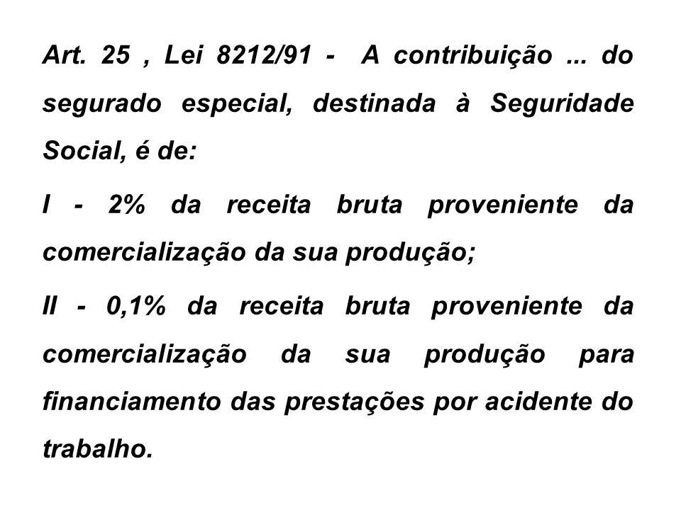 Art. 25, Lei 8212/91 - A contribuição... do segurado especial, destinada à Seguridade Social, é de: I - 2% da receita bruta proveniente da comercializ