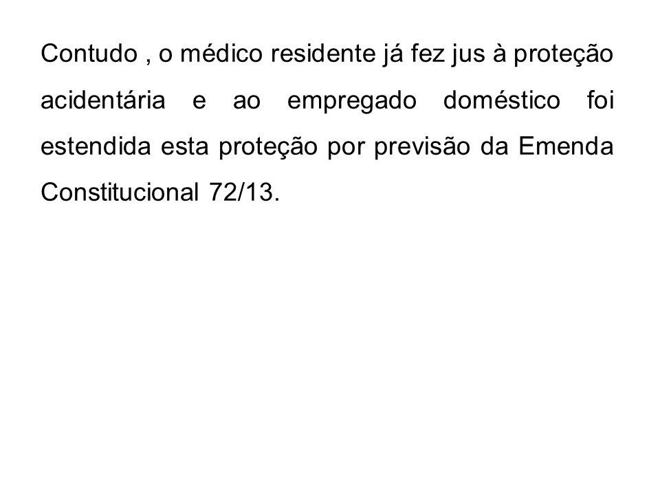 Contudo, o médico residente já fez jus à proteção acidentária e ao empregado doméstico foi estendida esta proteção por previsão da Emenda Constitucion