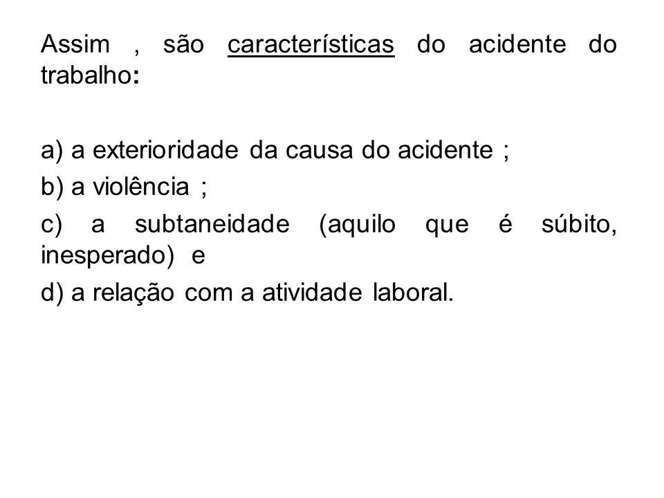Assim, são características do acidente do trabalho: a) a exterioridade da causa do acidente ; b) a violência ; c) a subtaneidade (aquilo que é súbito,