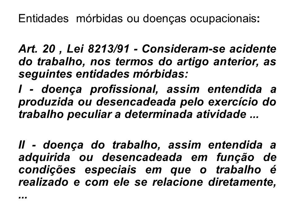 Entidades mórbidas ou doenças ocupacionais: Art. 20, Lei 8213/91 - Consideram-se acidente do trabalho, nos termos do artigo anterior, as seguintes ent