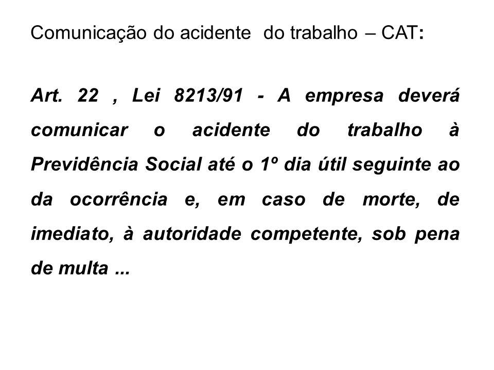 Comunicação do acidente do trabalho – CAT: Art. 22, Lei 8213/91 - A empresa deverá comunicar o acidente do trabalho à Previdência Social até o 1º dia