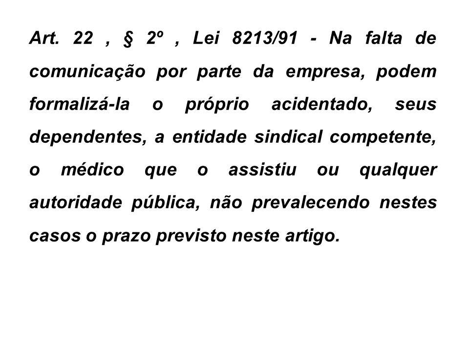 Art. 22, § 2º, Lei 8213/91 - Na falta de comunicação por parte da empresa, podem formalizá-la o próprio acidentado, seus dependentes, a entidade sindi