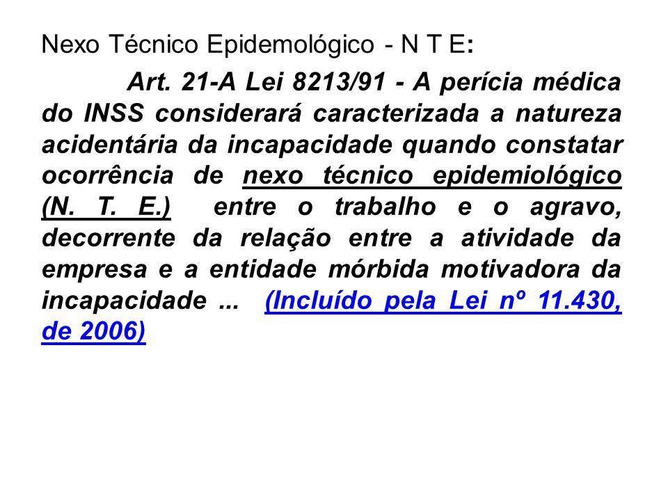 Nexo Técnico Epidemológico - N T E: Art. 21-A Lei 8213/91 - A perícia médica do INSS considerará caracterizada a natureza acidentária da incapacidade
