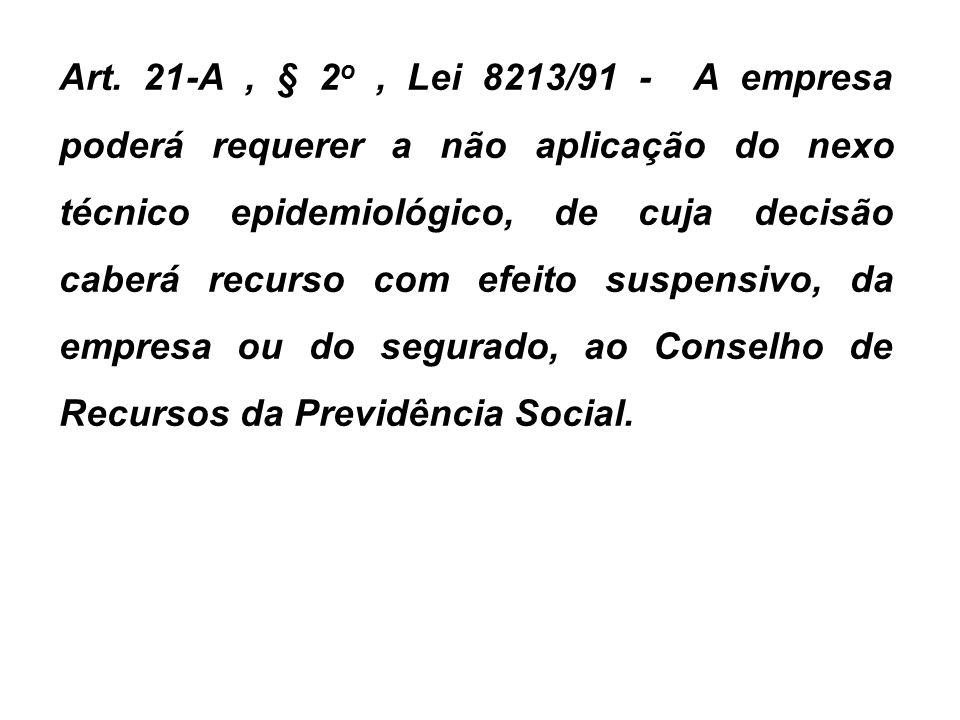 Art. 21-A, § 2 o, Lei 8213/91 - A empresa poderá requerer a não aplicação do nexo técnico epidemiológico, de cuja decisão caberá recurso com efeito su