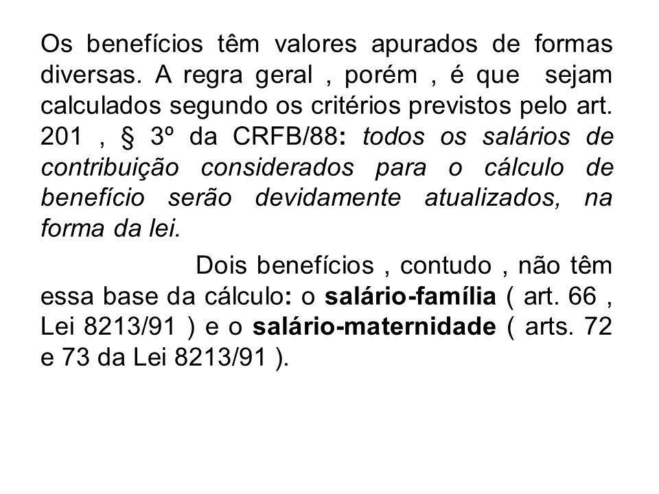 Os benefícios têm valores apurados de formas diversas. A regra geral, porém, é que sejam calculados segundo os critérios previstos pelo art. 201, § 3º