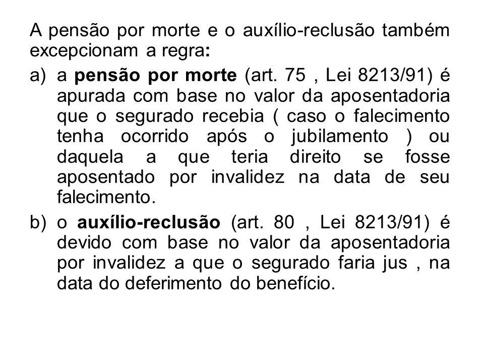 A pensão por morte e o auxílio-reclusão também excepcionam a regra: a)a pensão por morte (art. 75, Lei 8213/91) é apurada com base no valor da aposent