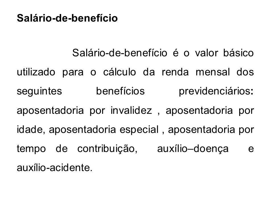 Salário-de-benefício Salário-de-benefício é o valor básico utilizado para o cálculo da renda mensal dos seguintes benefícios previdenciários: aposenta