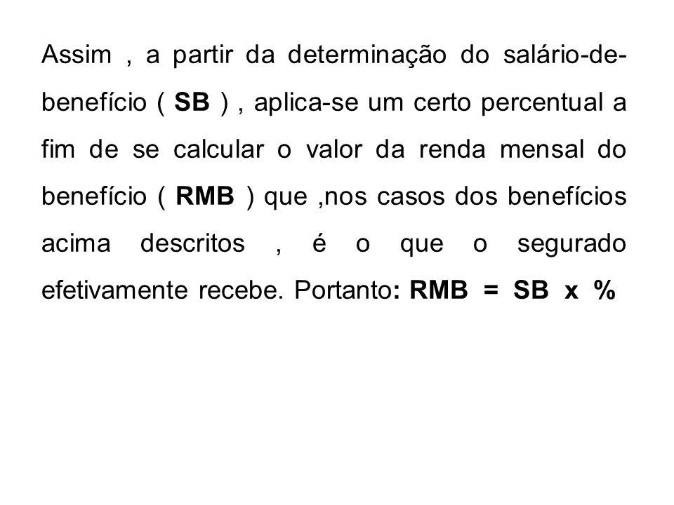 Assim, a partir da determinação do salário-de- benefício ( SB ), aplica-se um certo percentual a fim de se calcular o valor da renda mensal do benefíc