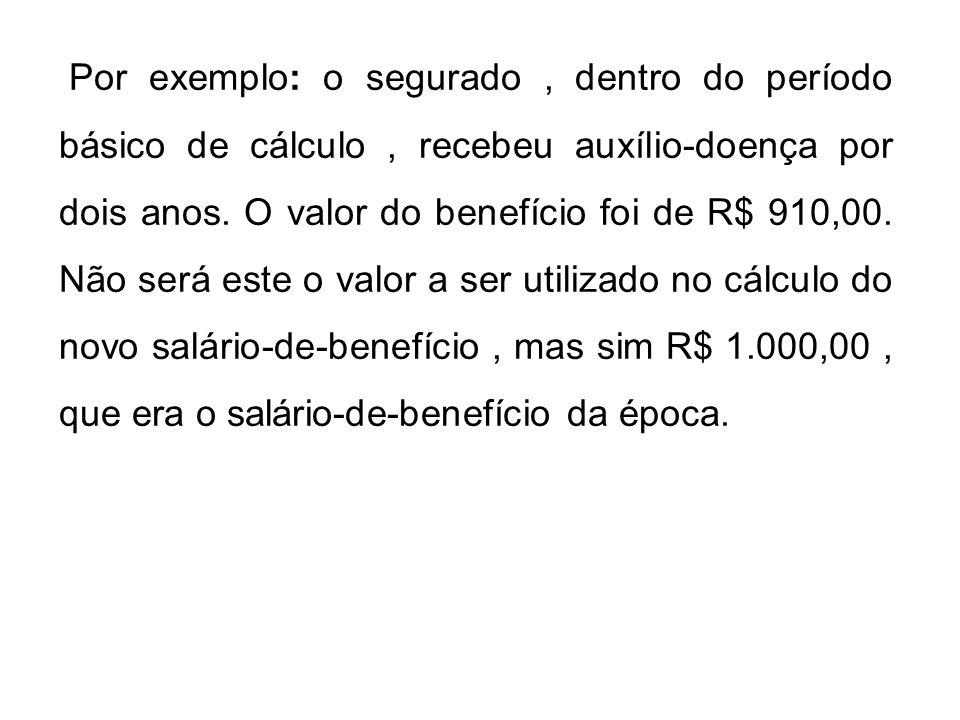 Por exemplo: o segurado, dentro do período básico de cálculo, recebeu auxílio-doença por dois anos. O valor do benefício foi de R$ 910,00. Não será es
