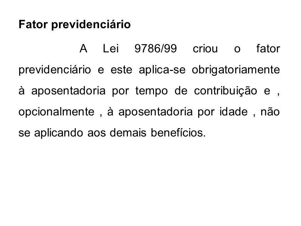 Fator previdenciário A Lei 9786/99 criou o fator previdenciário e este aplica-se obrigatoriamente à aposentadoria por tempo de contribuição e, opciona