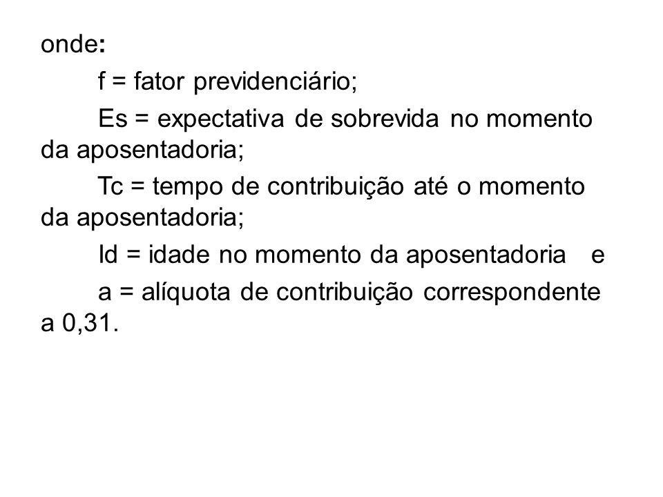 onde: f = fator previdenciário; Es = expectativa de sobrevida no momento da aposentadoria; Tc = tempo de contribuição até o momento da aposentadoria;