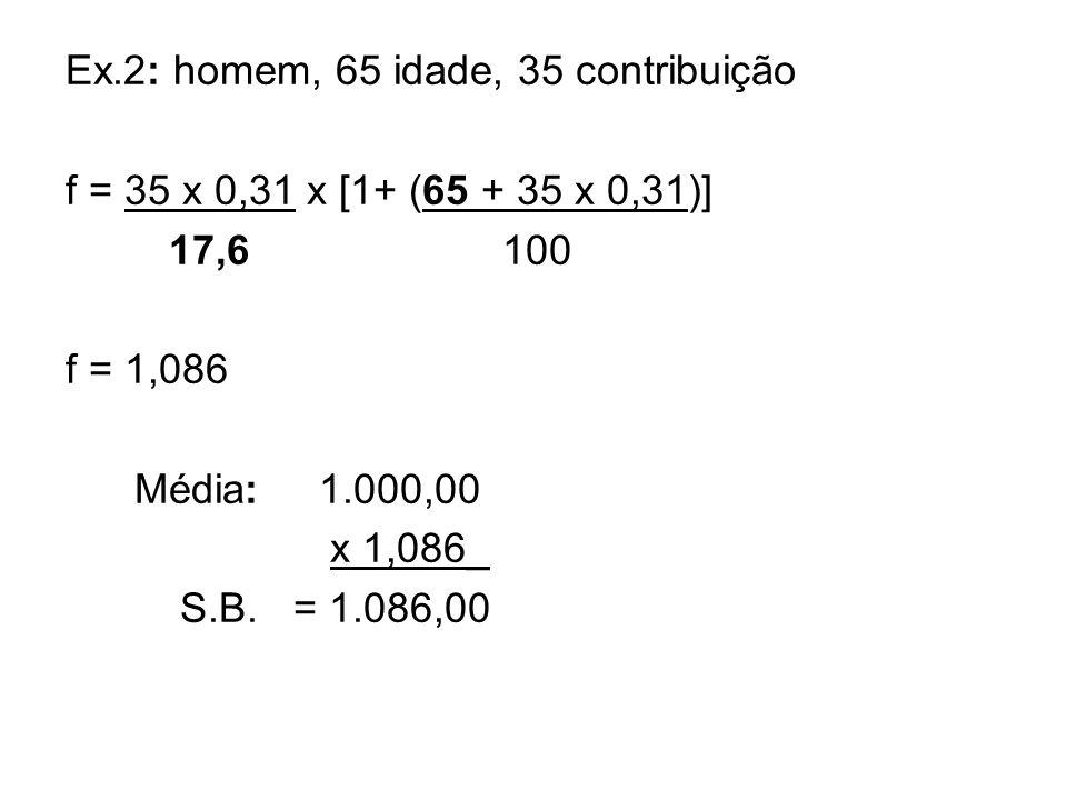 Ex.2: homem, 65 idade, 35 contribuição f = 35 x 0,31 x [1+ (65 + 35 x 0,31)] 17,6 100 f = 1,086 Média: 1.000,00 x 1,086_ S.B. = 1.086,00